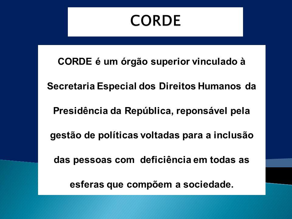 CORDE CORDE é um órgão superior vinculado à Secretaria Especial dos Direitos Humanos da Presidência da República, reponsável pela gestão de políticas voltadas para a inclusão das pessoas com deficiência em todas as esferas que compõem a sociedade.
