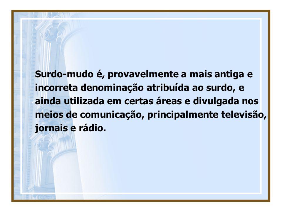Surdo-mudo é, provavelmente a mais antiga e incorreta denominação atribuída ao surdo, e ainda utilizada em certas áreas e divulgada nos meios de comunicação, principalmente televisão, jornais e rádio.