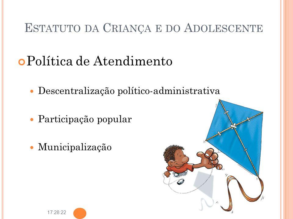 17:28:22 E STATUTO DA C RIANÇA E DO A DOLESCENTE Política de Atendimento Descentralização político-administrativa Participação popular Municipalização