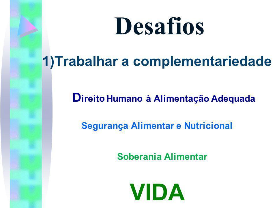 Desafios 1)Trabalhar a complementariedade D ireito Humano à Alimentação Adequada Segurança Alimentar e Nutricional Soberania Alimentar VIDA