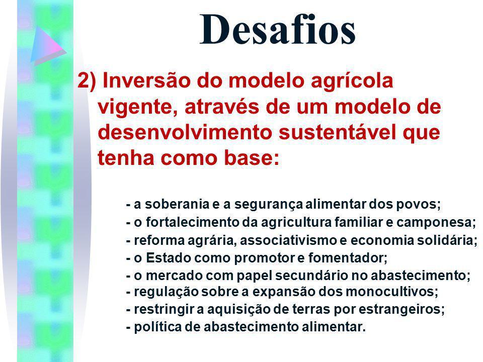 Desafios 2) Inversão do modelo agrícola vigente, através de um modelo de desenvolvimento sustentável que tenha como base: - a soberania e a segurança