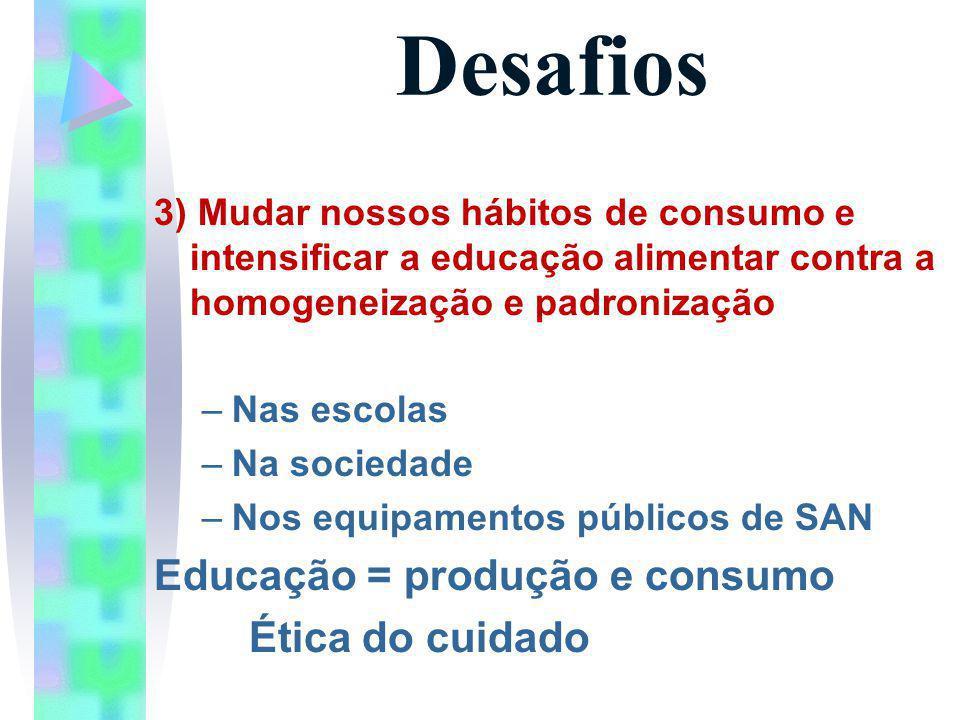 Desafios 3) Mudar nossos hábitos de consumo e intensificar a educação alimentar contra a homogeneização e padronização –Nas escolas –Na sociedade –Nos