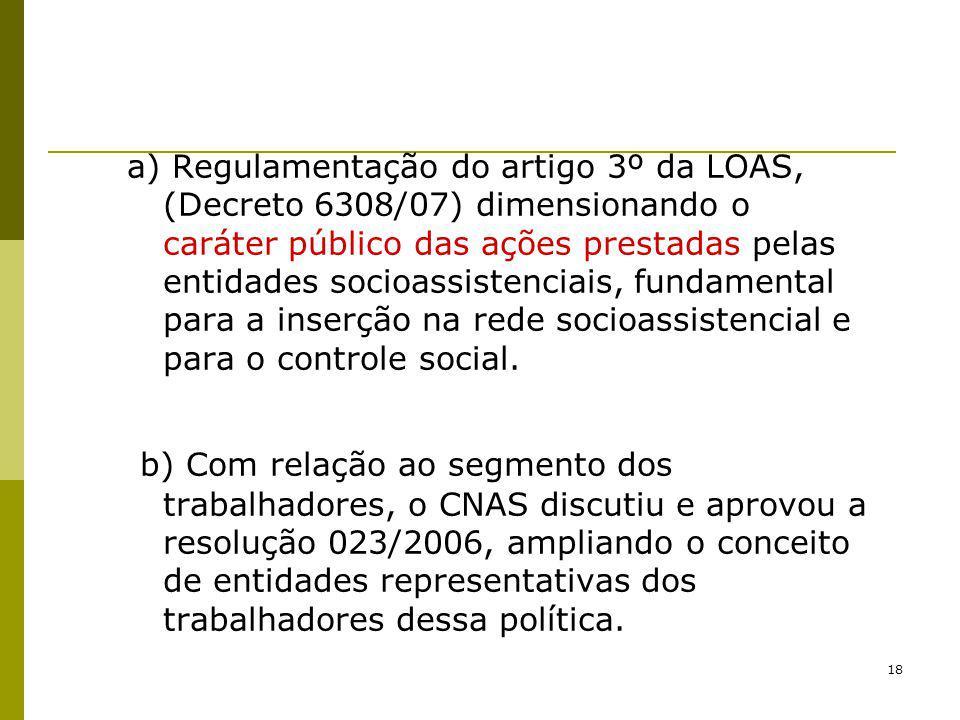 18 a) Regulamentação do artigo 3º da LOAS, (Decreto 6308/07) dimensionando o caráter público das ações prestadas pelas entidades socioassistenciais, f