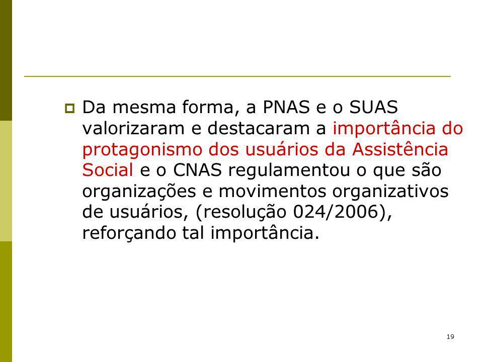 19 Da mesma forma, a PNAS e o SUAS valorizaram e destacaram a importância do protagonismo dos usuários da Assistência Social e o CNAS regulamentou o q