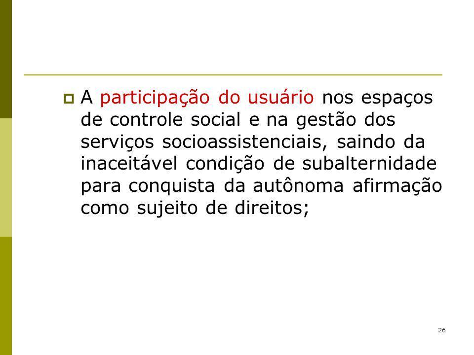 26 A participação do usuário nos espaços de controle social e na gestão dos serviços socioassistenciais, saindo da inaceitável condição de subalternid