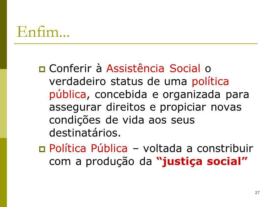 27 Enfim... Conferir à Assistência Social o verdadeiro status de uma política pública, concebida e organizada para assegurar direitos e propiciar nova