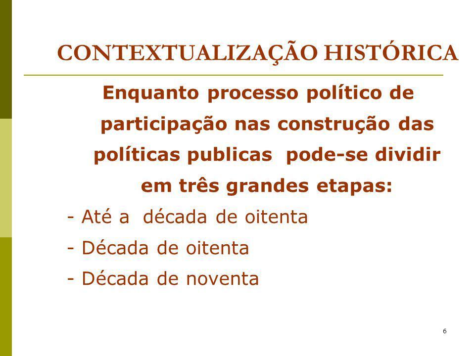6 CONTEXTUALIZAÇÃO HISTÓRICA Enquanto processo político de participação nas construção das políticas publicas pode-se dividir em três grandes etapas: