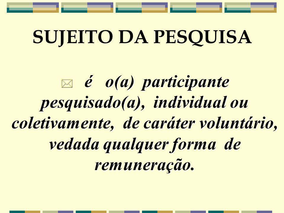 * é o(a) participante pesquisado(a), individual ou coletivamente, de caráter voluntário, vedada qualquer forma de remuneração. SUJEITO DA PESQUISA