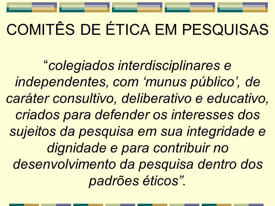 COMITÊS DE ÉTICA EM PESQUISAScolegiados interdisciplinares e independentes, com munus público, de caráter consultivo, deliberativo e educativo, criados para defender os interesses dos sujeitos da pesquisa em sua integridade e dignidade e para contribuir no desenvolvimento da pesquisa dentro dos padrões éticos.