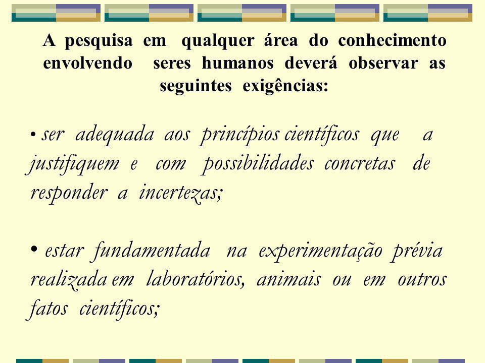 A pesquisa em qualquer área do conhecimento envolvendo seres humanos deverá observar as seguintes exigências: ser adequada aos princípios científicos