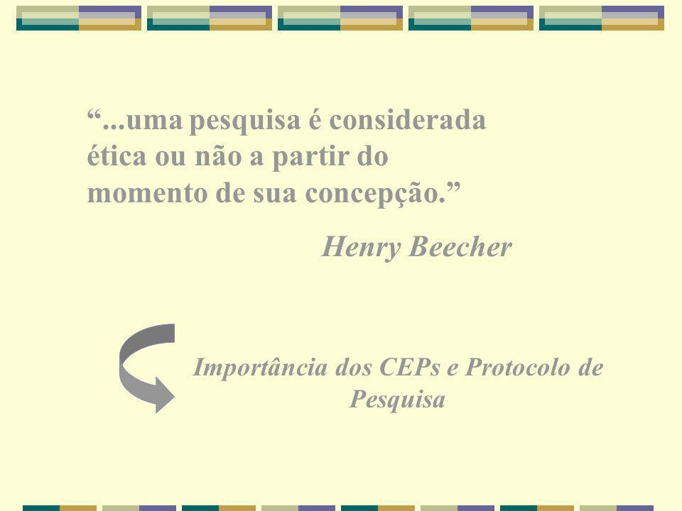 ...uma pesquisa é considerada ética ou não a partir do momento de sua concepção. Henry Beecher Importância dos CEPs e Protocolo de Pesquisa