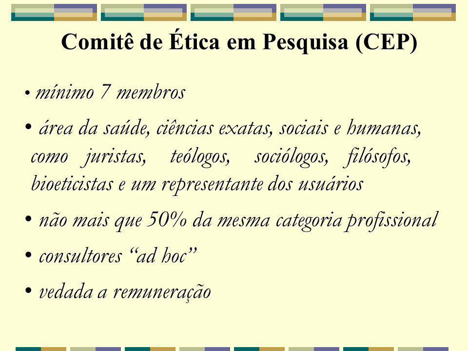 Comitê de Ética em Pesquisa (CEP) mínimo 7 membros mínimo 7 membros área da saúde, ciências exatas, sociais e humanas, área da saúde, ciências exatas, sociais e humanas, como juristas, teólogos, sociólogos, filósofos, como juristas, teólogos, sociólogos, filósofos, bioeticistas e um representante dos usuários bioeticistas e um representante dos usuários não mais que 50% da mesma categoria profissional não mais que 50% da mesma categoria profissional consultores ad hoc consultores ad hoc vedada a remuneração vedada a remuneração