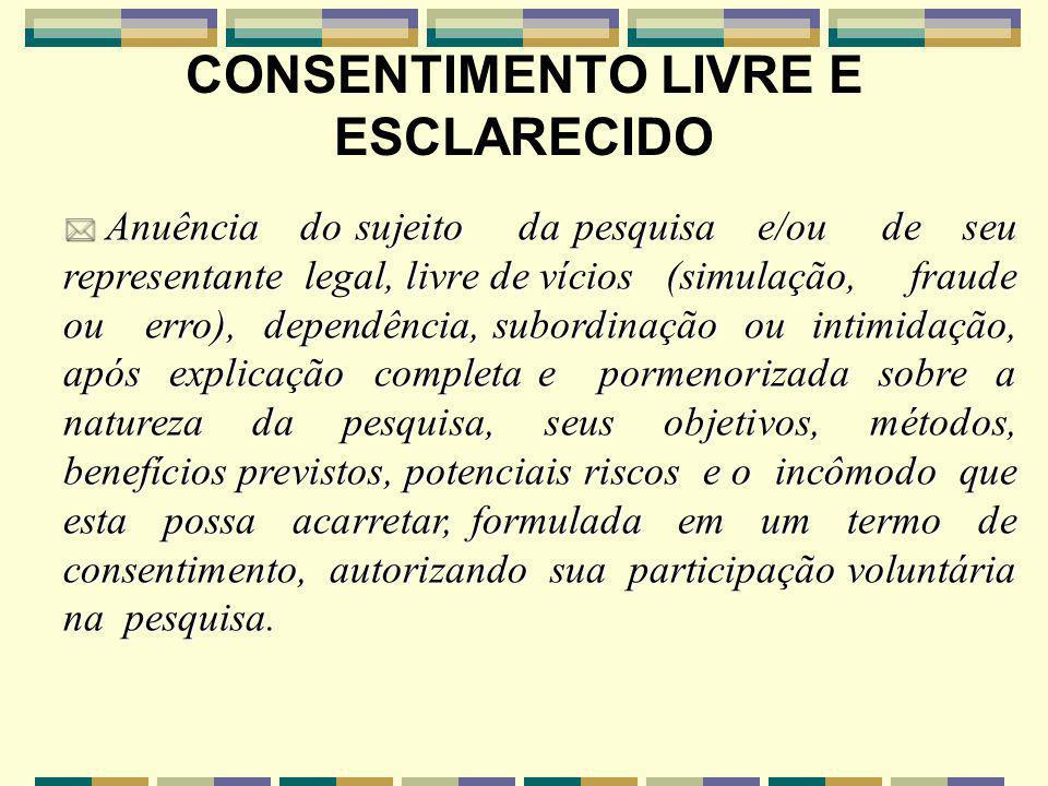 * Anuência do sujeito da pesquisa e/ou de seu representante legal, livre de vícios (simulação, fraude ou erro), dependência, subordinação ou intimidaç