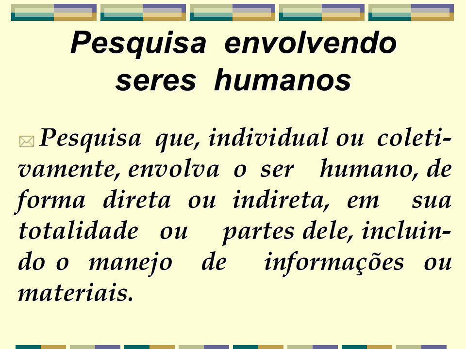 Pesquisa que, individual ou coleti- vamente, envolva o ser humano, de forma direta ou indireta, em sua totalidade ou partes dele, incluin- do o manejo