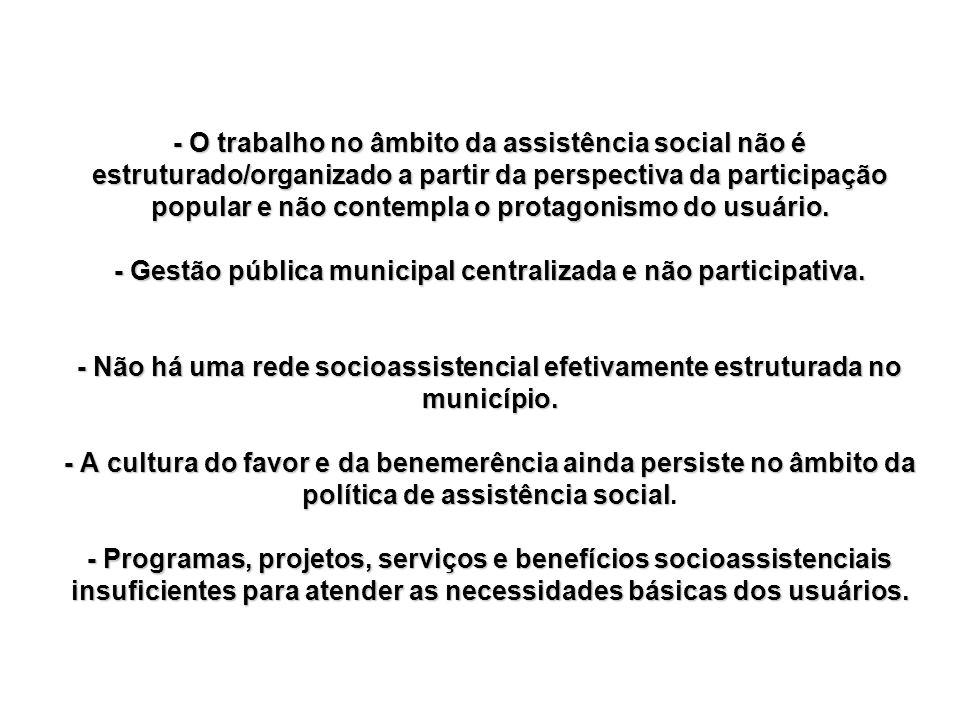- O trabalho no âmbito da assistência social não é estruturado/organizado a partir da perspectiva da participação popular e não contempla o protagonis