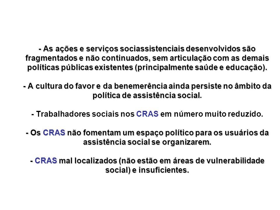 - As ações e serviços sociassistenciais desenvolvidos são fragmentados e não continuados, sem articulação com as demais políticas públicas existentes