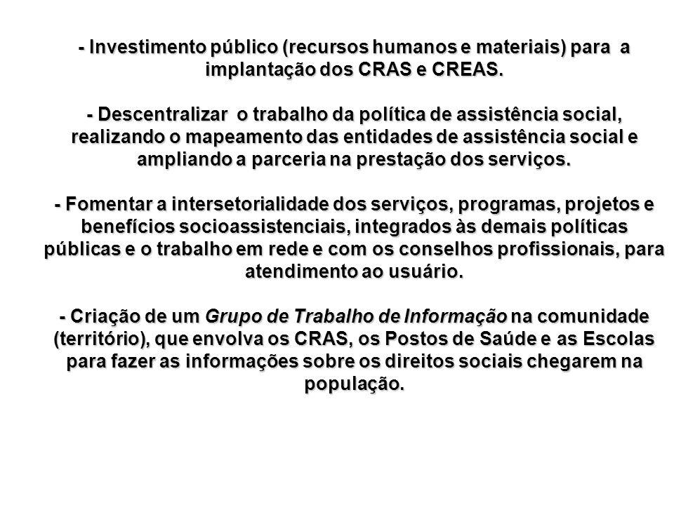 - Investimento público (recursos humanos e materiais) para a implantação dos CRAS e CREAS. - Descentralizar o trabalho da política de assistência soci