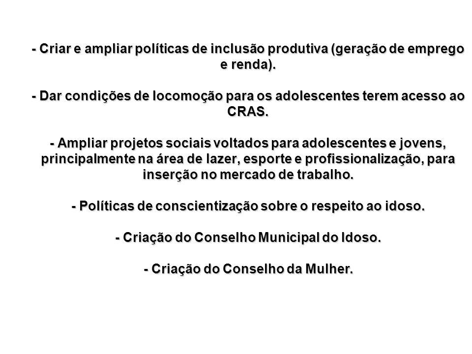- Criar e ampliar políticas de inclusão produtiva (geração de emprego e renda). - Dar condições de locomoção para os adolescentes terem acesso ao CRAS