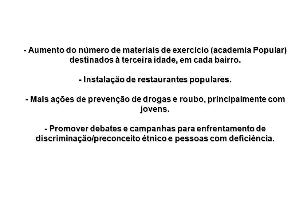 - Aumento do número de materiais de exercício (academia Popular) destinados à terceira idade, em cada bairro. - Instalação de restaurantes populares.