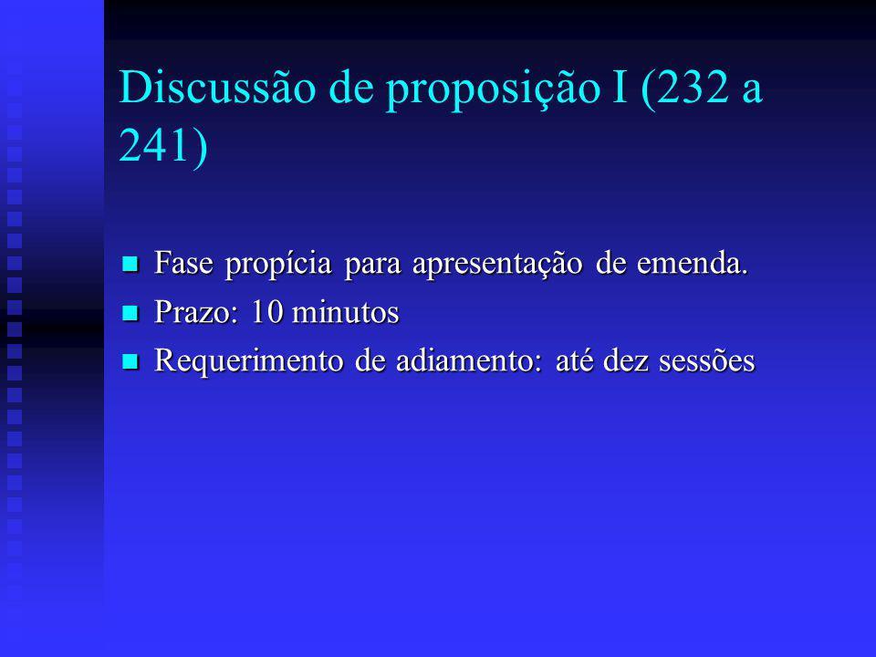 Discussão de proposição I (232 a 241) Fase propícia para apresentação de emenda.