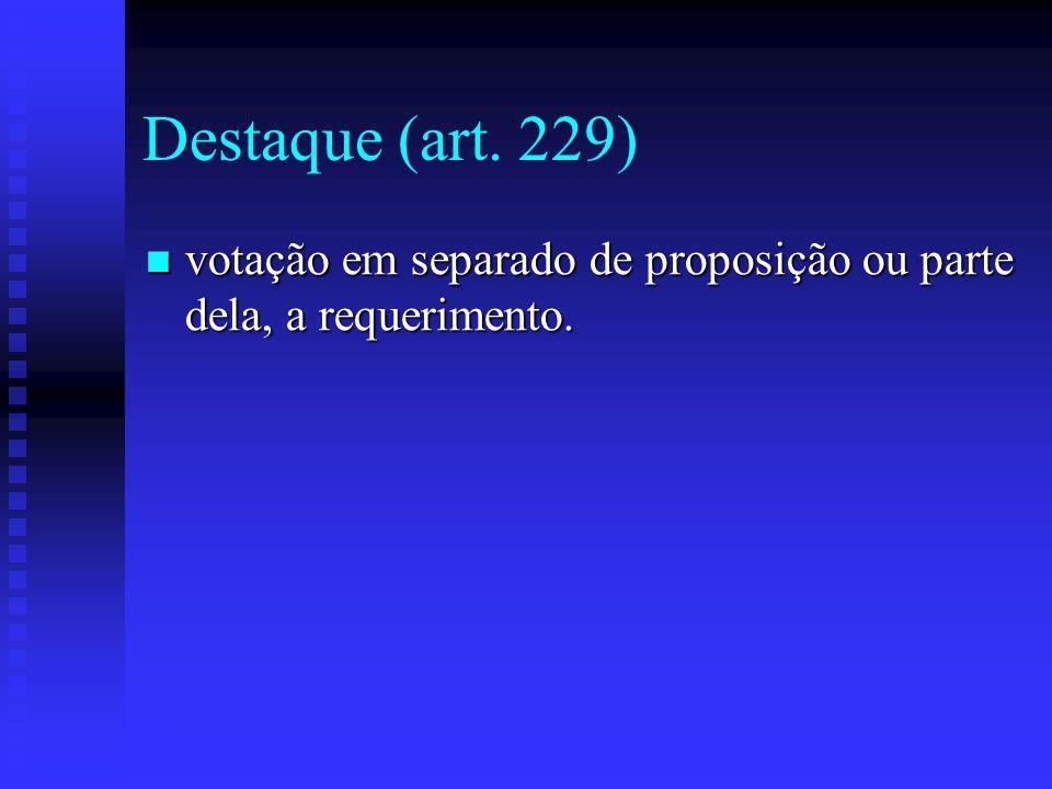 Destaque (art.229) votação em separado de proposição ou parte dela, a requerimento.