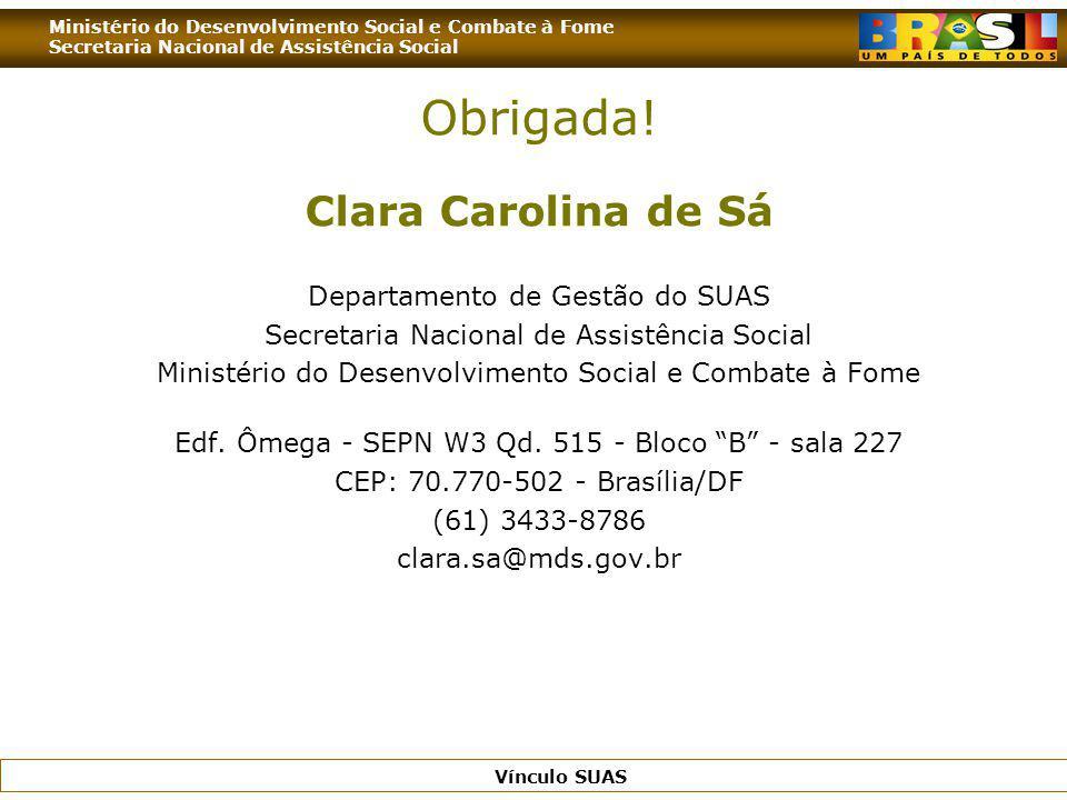 Ministério do Desenvolvimento Social e Combate à Fome Secretaria Nacional de Assistência Social Vínculo SUAS Obrigada! Clara Carolina de Sá Departamen