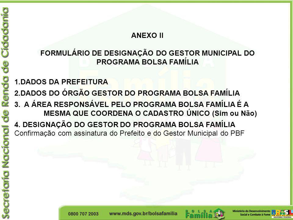 ANEXO II FORMULÁRIO DE DESIGNAÇÃO DO GESTOR MUNICIPAL DO PROGRAMA BOLSA FAMÍLIA 1.DADOS DA PREFEITURA 2.DADOS DO ÓRGÃO GESTOR DO PROGRAMA BOLSA FAMÍLI