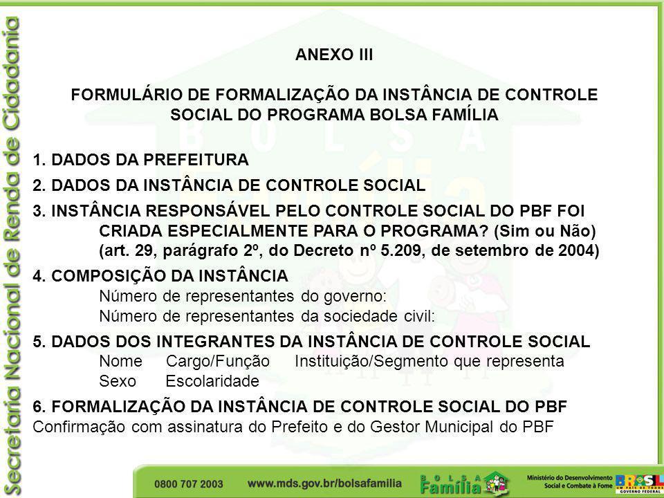 ANEXO III FORMULÁRIO DE FORMALIZAÇÃO DA INSTÂNCIA DE CONTROLE SOCIAL DO PROGRAMA BOLSA FAMÍLIA 1. DADOS DA PREFEITURA 2. DADOS DA INSTÂNCIA DE CONTROL