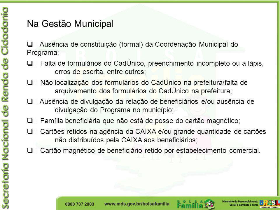 Na Gestão Municipal • Ausência de constituição (formal) da Coordenação Municipal do Programa; • Falta de formulários do CadÚnico, preenchimento incomp