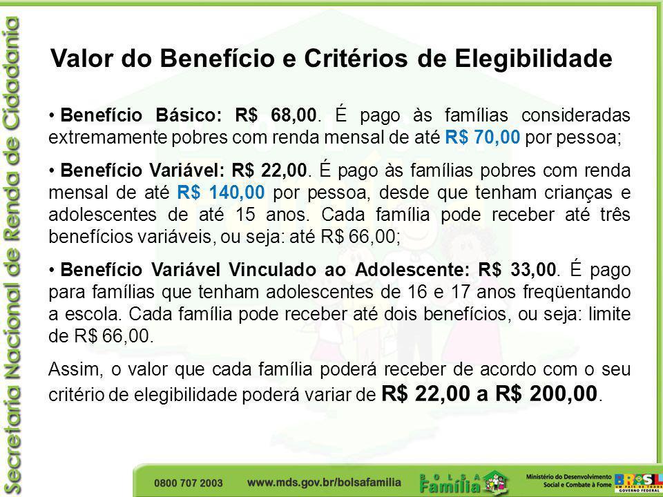 Benefício Básico: R$ 68,00. É pago às famílias consideradas extremamente pobres com renda mensal de até R$ 70,00 por pessoa; Benefício Variável: R$ 22