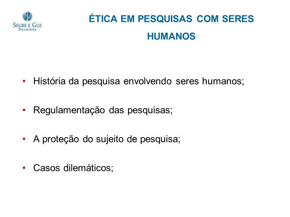 ÉTICA EM PESQUISAS COM SERES HUMANOS História da pesquisa envolvendo seres humanos; Regulamentação das pesquisas; A proteção do sujeito de pesquisa; C