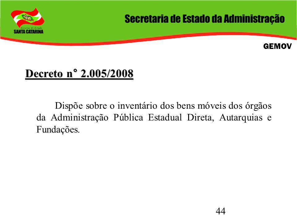 44 Decreto n° 2.005/2008 Dispõe sobre o inventário dos bens móveis dos órgãos da Administração Pública Estadual Direta, Autarquias e Fundações. GEMOV