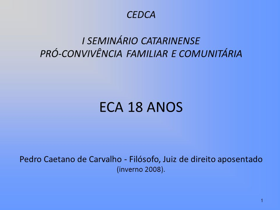 CEDCA I SEMINÁRIO CATARINENSE PRÓ-CONVIVÊNCIA FAMILIAR E COMUNITÁRIA ECA 18 ANOS Pedro Caetano de Carvalho - Filósofo, Juiz de direito aposentado (inv