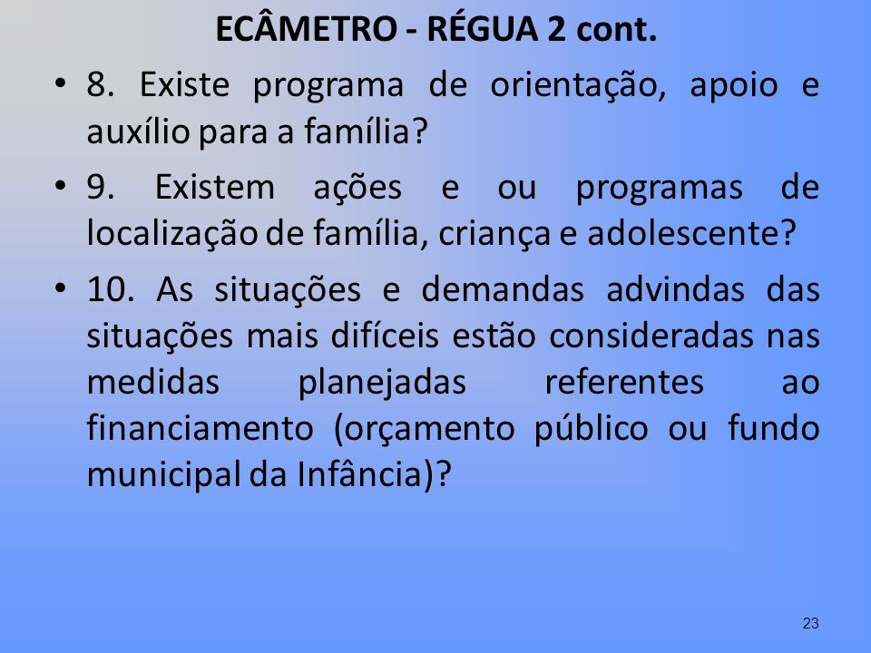 ECÂMETRO - RÉGUA 2 cont. 8. Existe programa de orientação, apoio e auxílio para a família? 9. Existem ações e ou programas de localização de família,