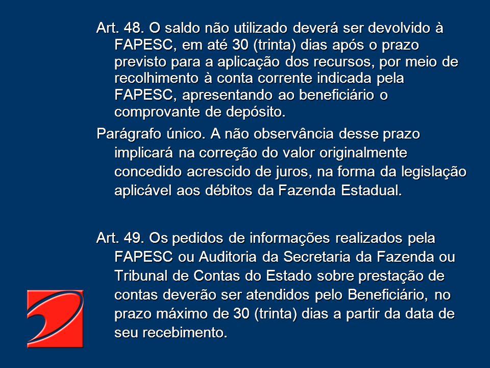 Art. 48. O saldo não utilizado deverá ser devolvido à FAPESC, em até 30 (trinta) dias após o prazo previsto para a aplicação dos recursos, por meio de