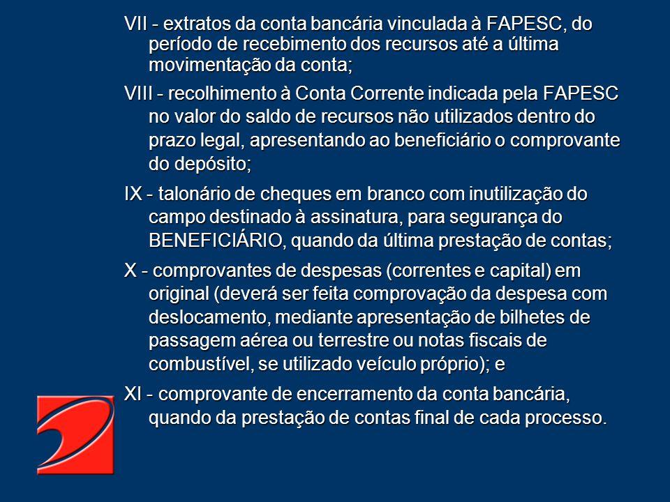 VII - extratos da conta bancária vinculada à FAPESC, do período de recebimento dos recursos até a última movimentação da conta; VIII - recolhimento à