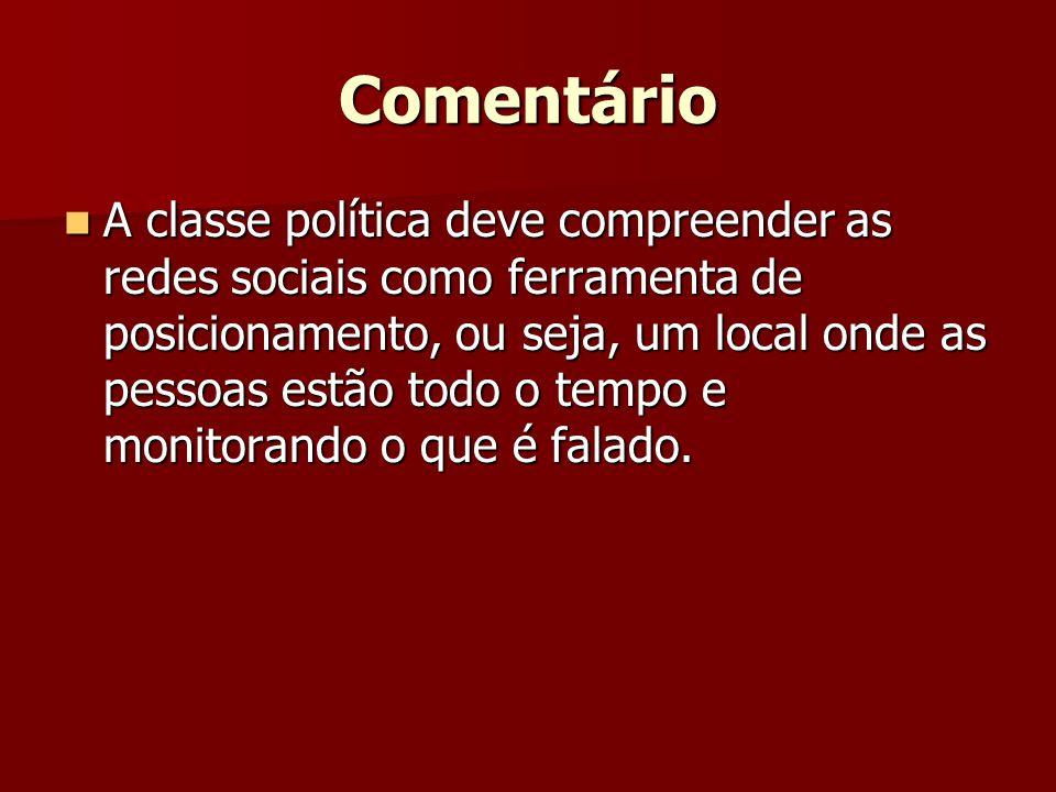 Comentário A classe política deve compreender as redes sociais como ferramenta de posicionamento, ou seja, um local onde as pessoas estão todo o tempo e monitorando o que é falado.