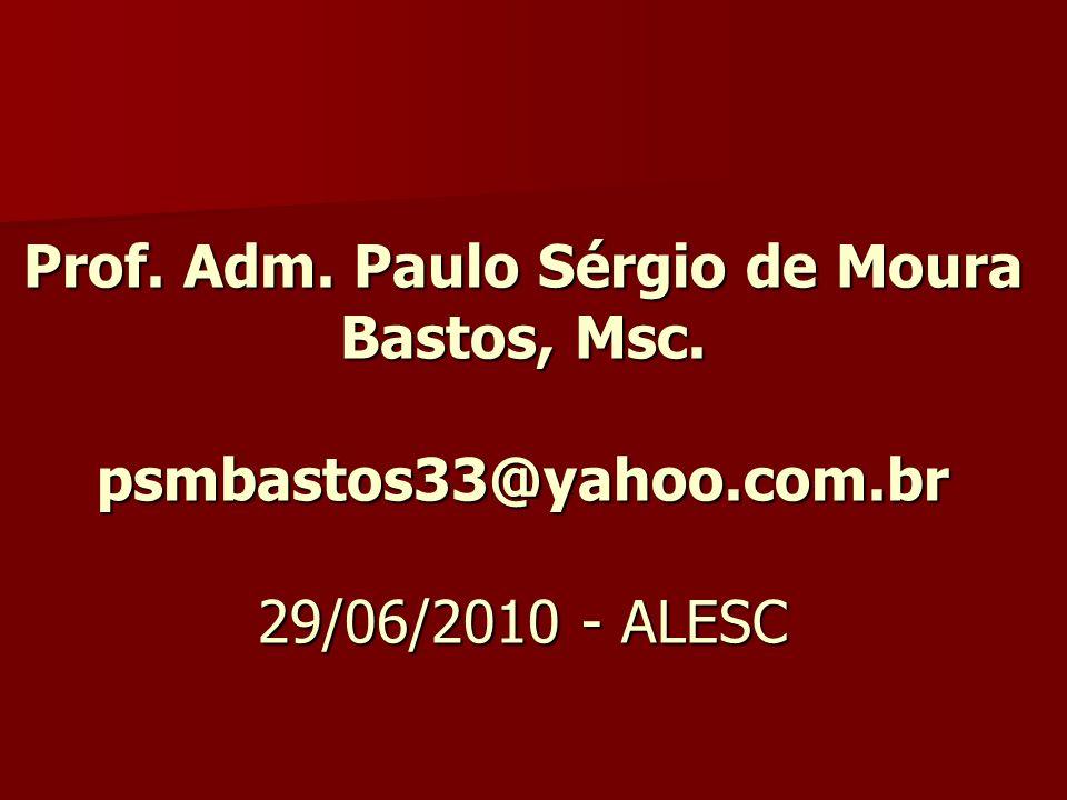 Prof. Adm. Paulo Sérgio de Moura Bastos, Msc. psmbastos33@yahoo.com.br 29/06/2010 - ALESC