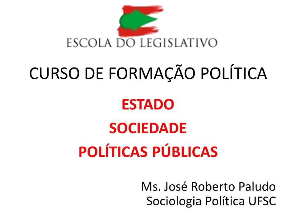 CURSO DE FORMAÇÃO POLÍTICA ESTADO SOCIEDADE POLÍTICAS PÚBLICAS Ms. José Roberto Paludo Sociologia Política UFSC