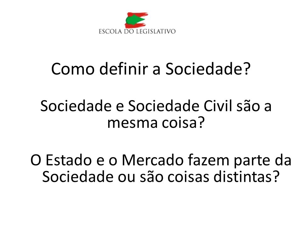 Como definir a Sociedade? Sociedade e Sociedade Civil são a mesma coisa? O Estado e o Mercado fazem parte da Sociedade ou são coisas distintas?