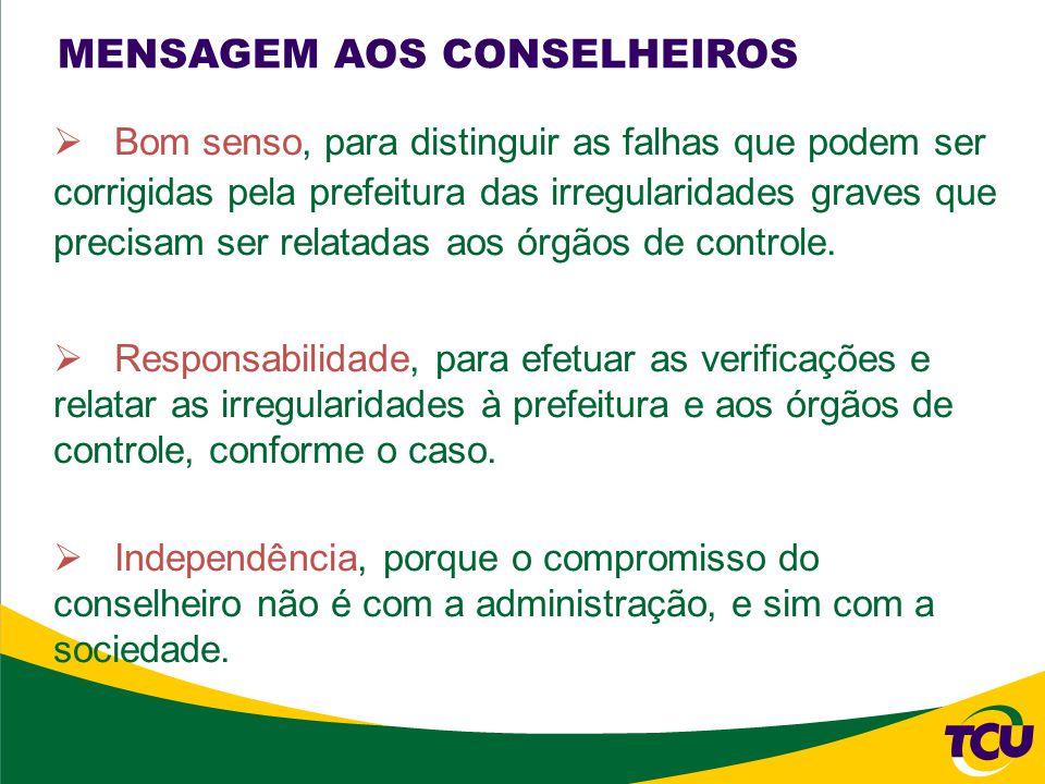 MENSAGEM AOS CONSELHEIROS Bom senso, para distinguir as falhas que podem ser corrigidas pela prefeitura das irregularidades graves que precisam ser relatadas aos órgãos de controle.