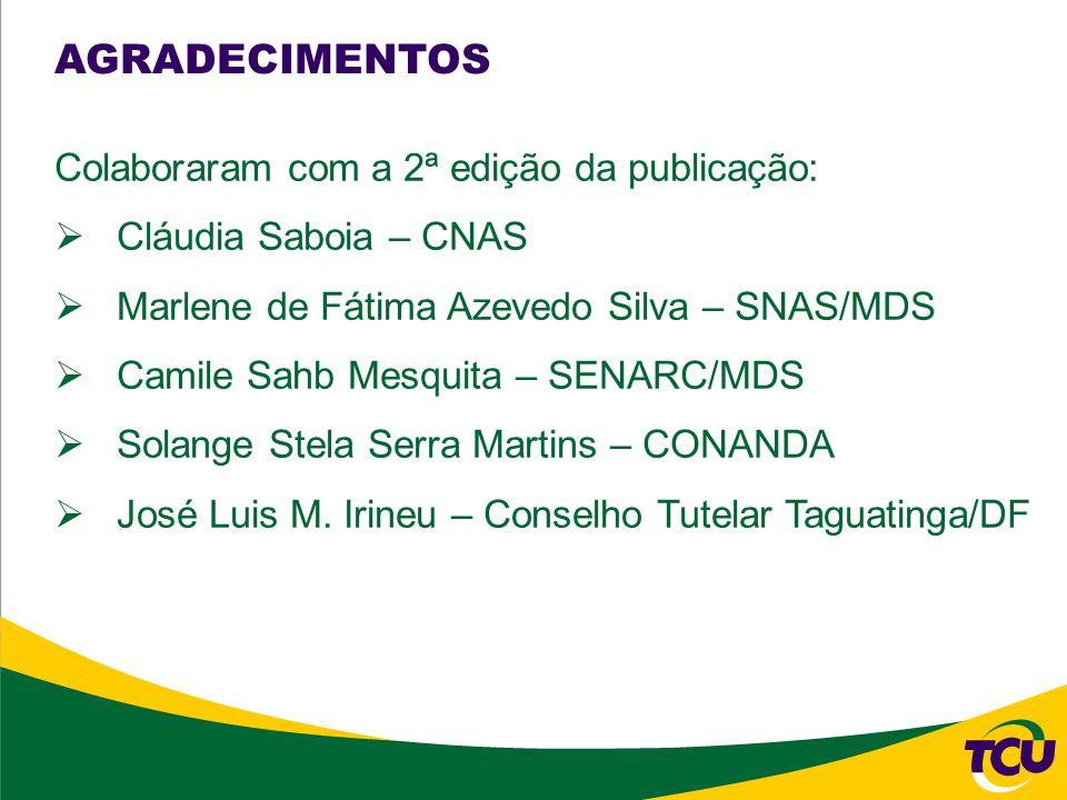 AGRADECIMENTOS Colaboraram com a 2ª edição da publicação: Cláudia Saboia – CNAS Marlene de Fátima Azevedo Silva – SNAS/MDS Camile Sahb Mesquita – SENARC/MDS Solange Stela Serra Martins – CONANDA José Luis M.