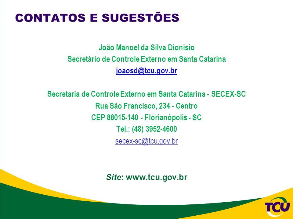 CONTATOS E SUGESTÕES João Manoel da Silva Dionisio Secretário de Controle Externo em Santa Catarina joaosd@tcu.gov.br Secretaria de Controle Externo em Santa Catarina - SECEX-SC Rua São Francisco, 234 - Centro CEP 88015-140 - Florianópolis - SC Tel.: (48) 3952-4600 secex-sc@tcu.gov.br Site: www.tcu.gov.br