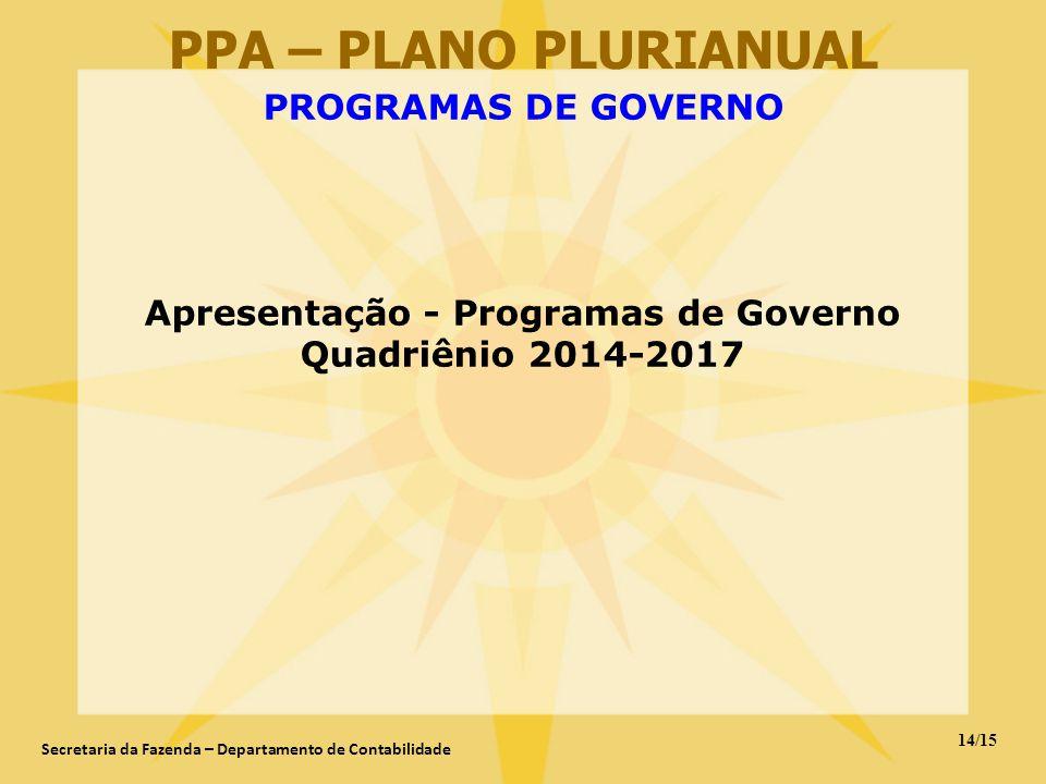 14/15 Secretaria da Fazenda – Departamento de Contabilidade PPA – PLANO PLURIANUAL PROGRAMAS DE GOVERNO Apresentação - Programas de Governo Quadriênio