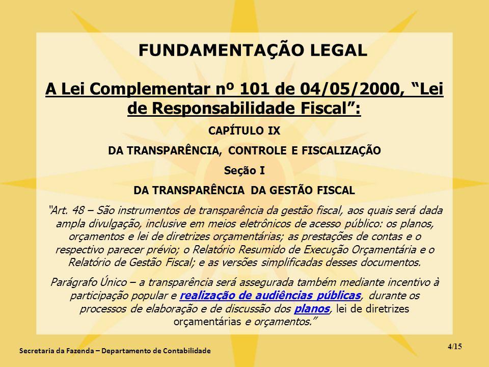FUNDAMENTAÇÃO LEGAL 4/15 Secretaria da Fazenda – Departamento de Contabilidade A Lei Complementar nº 101 de 04/05/2000, Lei de Responsabilidade Fiscal