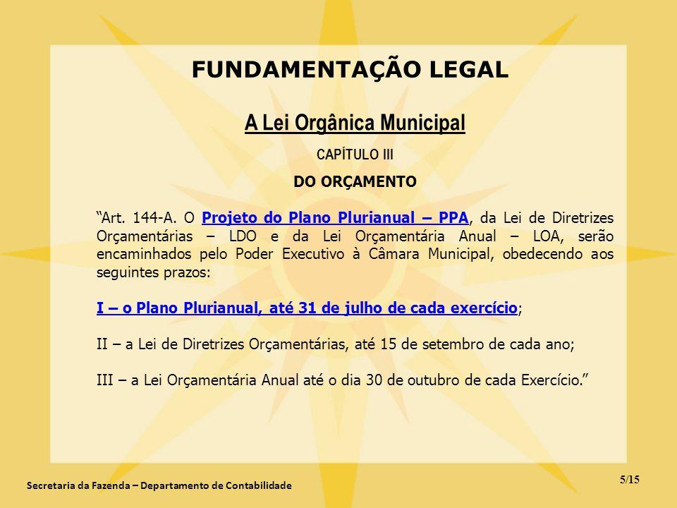 FUNDAMENTAÇÃO LEGAL 5/15 Secretaria da Fazenda – Departamento de Contabilidade A Lei Orgânica Municipal CAPÍTULO III DO ORÇAMENTO Art. 144-A. O Projet