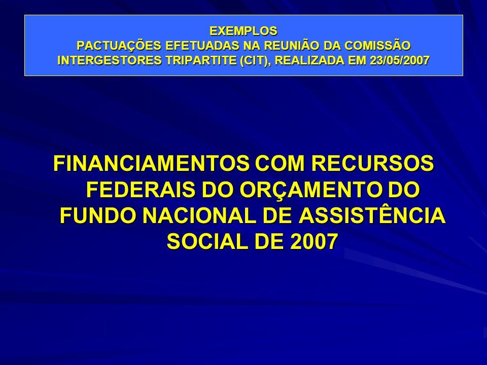 EXEMPLOS PACTUAÇÕES EFETUADAS NA REUNIÃO DA COMISSÃO INTERGESTORES TRIPARTITE (CIT), REALIZADA EM 23/05/2007 FINANCIAMENTOS COM RECURSOS FEDERAIS DO O