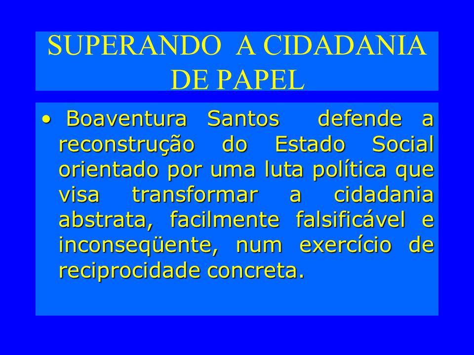SUPERANDO A CIDADANIA DE PAPEL Boaventura Santos defende a reconstrução do Estado Social orientado por uma luta política que visa transformar a cidadania abstrata, facilmente falsificável e inconseqüente, num exercício de reciprocidade concreta.