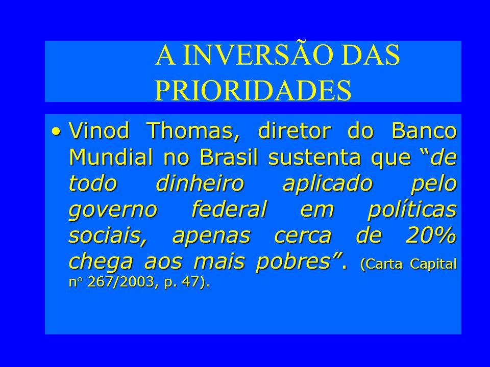 A INVERSÃO DAS PRIORIDADES Vinod Thomas, diretor do Banco Mundial no Brasil sustenta que de todo dinheiro aplicado pelo governo federal em políticas sociais, apenas cerca de 20% chega aos mais pobres.