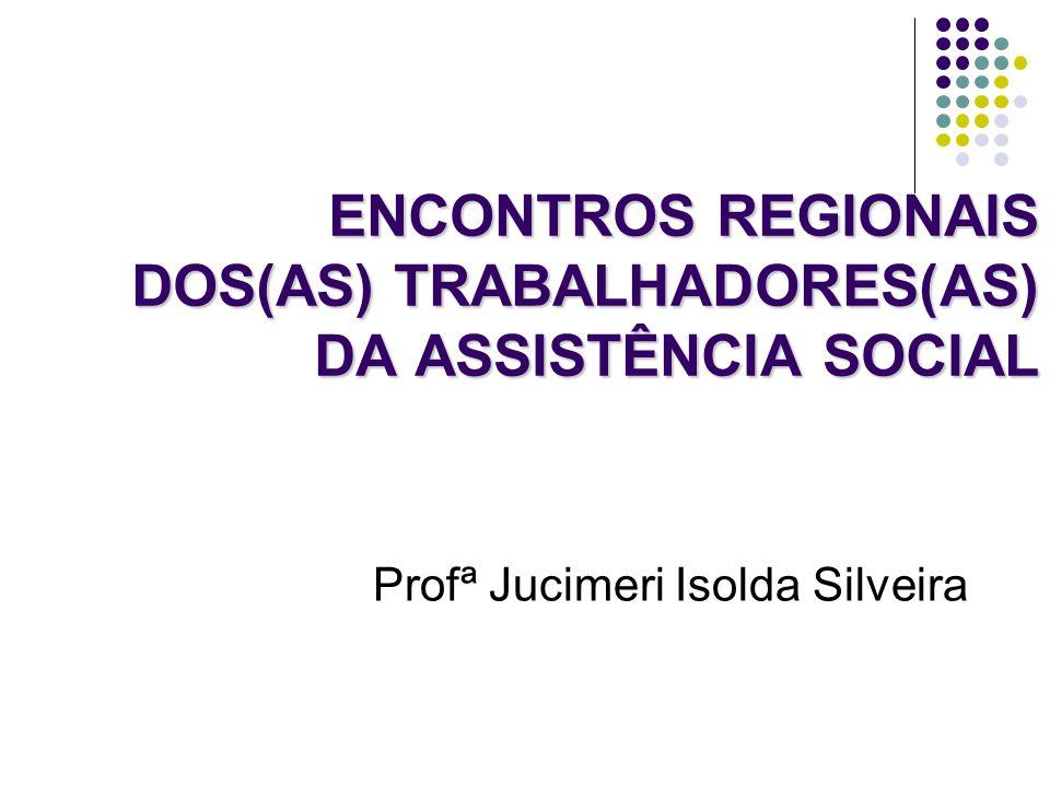 ENCONTROS REGIONAIS DOS(AS) TRABALHADORES(AS) DA ASSISTÊNCIA SOCIAL Profª Jucimeri Isolda Silveira